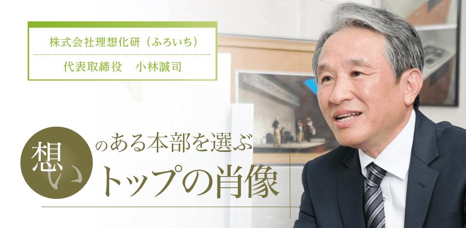 株式会社理想化研(ふろいち) 代表取締役 小林誠司──「想い」のある本部を選ぶ『トップの肖像』